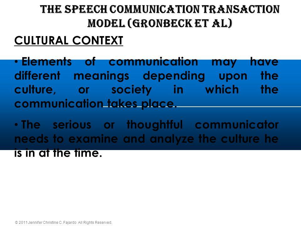 © 2011 Jennifer Christine C. Fajardo All Rights Reserved. THE SPEECH COMMUNICATION TRANSACTION Model (Gronbeck et al) CULTURAL CONTEXT Elements of com