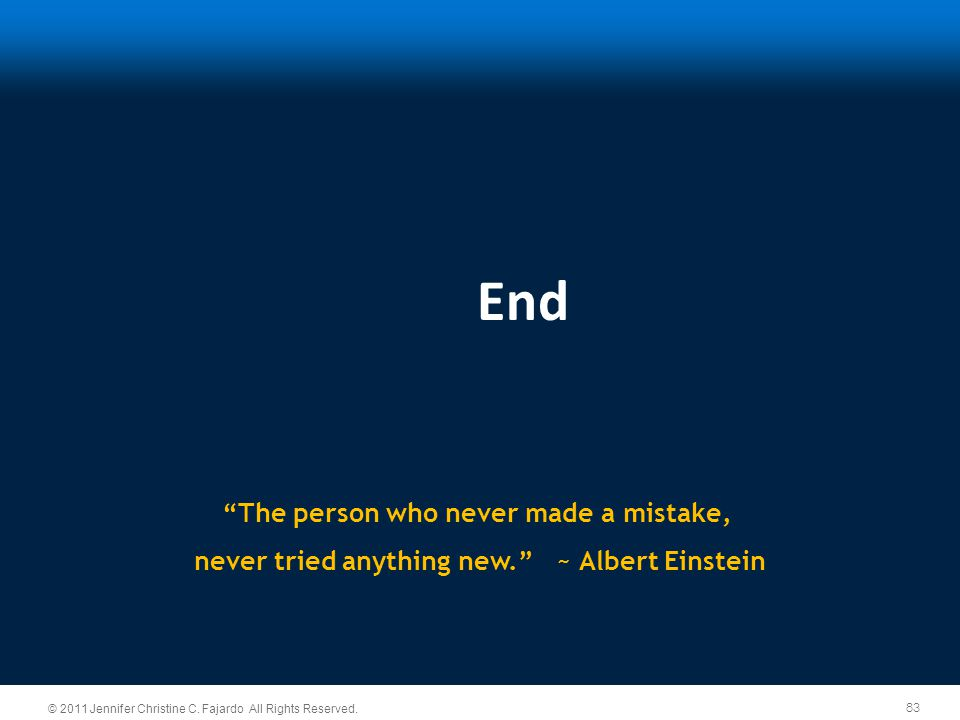 """83 © 2011 Jennifer Christine C. Fajardo All Rights Reserved. """"The person who never made a mistake, never tried anything new."""" ~ Albert Einstein End"""
