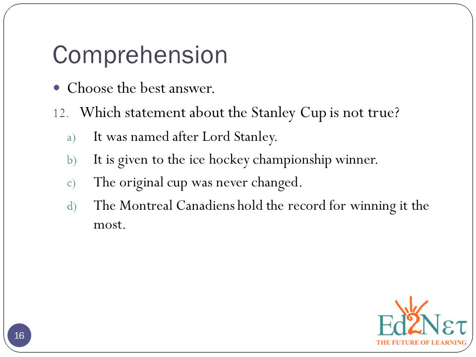 Comprehension 16 Choose the best answer. 12. Which statement about the Stanley Cup is not true.