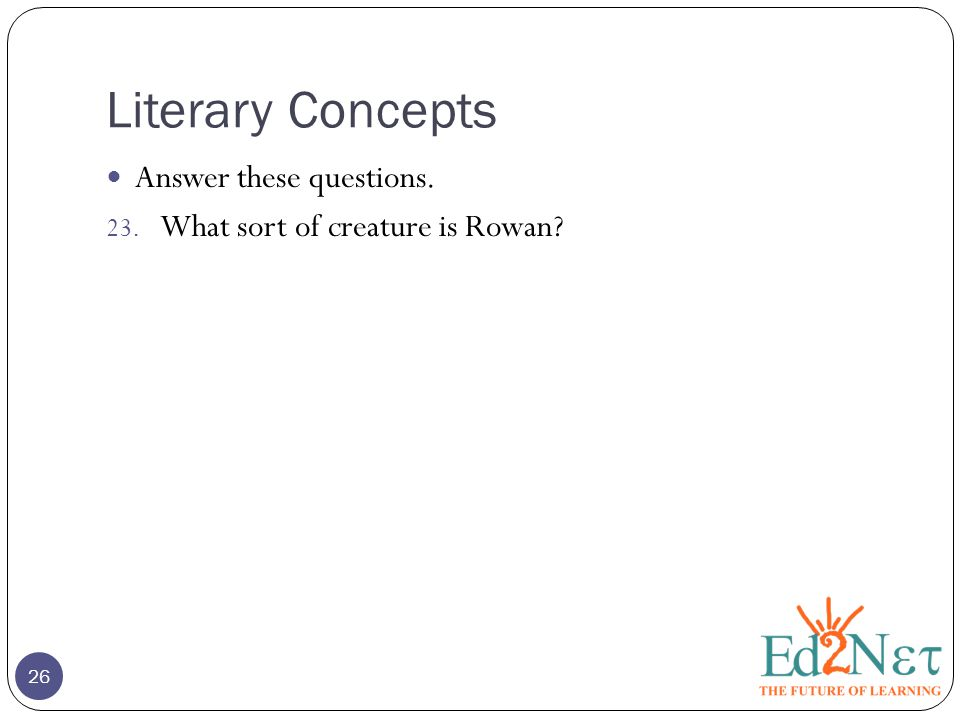 Literary Concepts 26 Answer these questions. 23. What sort of creature is Rowan