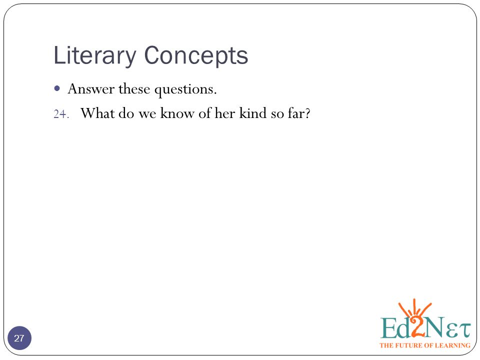 Literary Concepts 27 Answer these questions. 24. What do we know of her kind so far