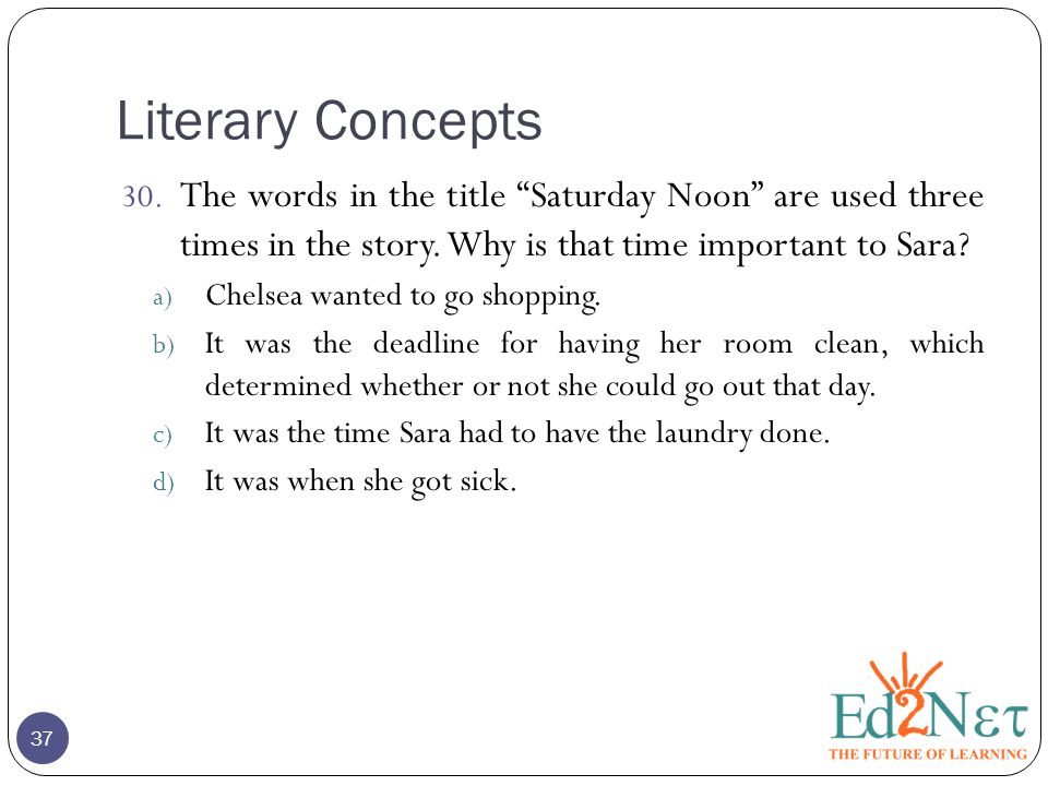 Literary Concepts 37 30. The words in the title Saturday Noon are used three times in the story.