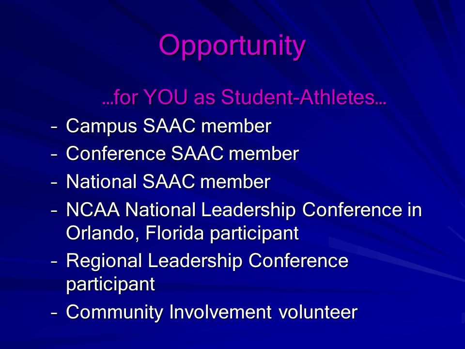 Opportunity …for YOU as Student-Athletes… –Campus SAAC member –Conference SAAC member –National SAAC member –NCAA National Leadership Conference in Orlando, Florida participant –Regional Leadership Conference participant –Community Involvement volunteer