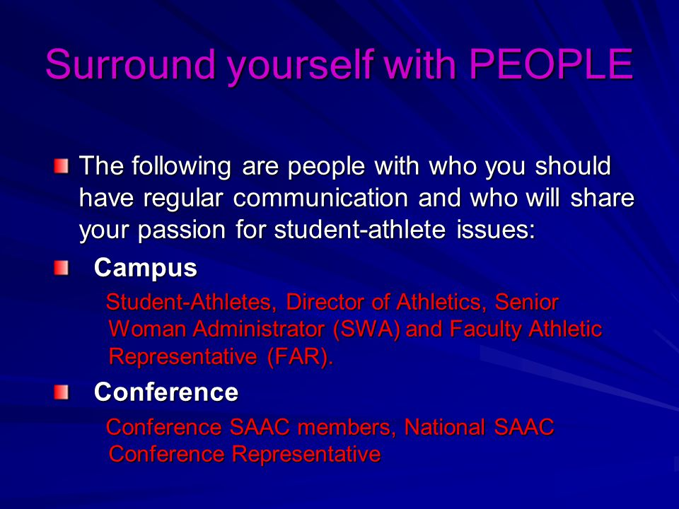 Surround yourself with PEOPLE The following are people with who you should have regular communication and who will share your passion for student-athlete issues: Campus Campus Student-Athletes, Director of Athletics, Senior Woman Administrator (SWA) and Faculty Athletic Representative (FAR).