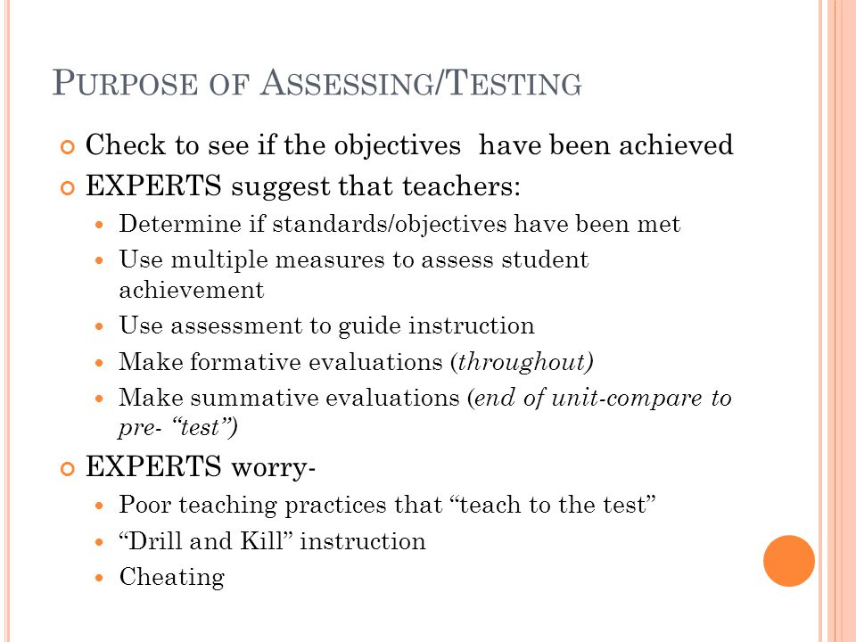 P URPOSE OF A SSESSING /T ESTING Check to see if the objectives have been achieved EXPERTS suggest that teachers: Determine if standards/objectives have been met Use multiple measures to assess student achievement Use assessment to guide instruction Make formative evaluations ( throughout) Make summative evaluations ( end of unit-compare to pre- test ) EXPERTS worry- Poor teaching practices that teach to the test Drill and Kill instruction Cheating