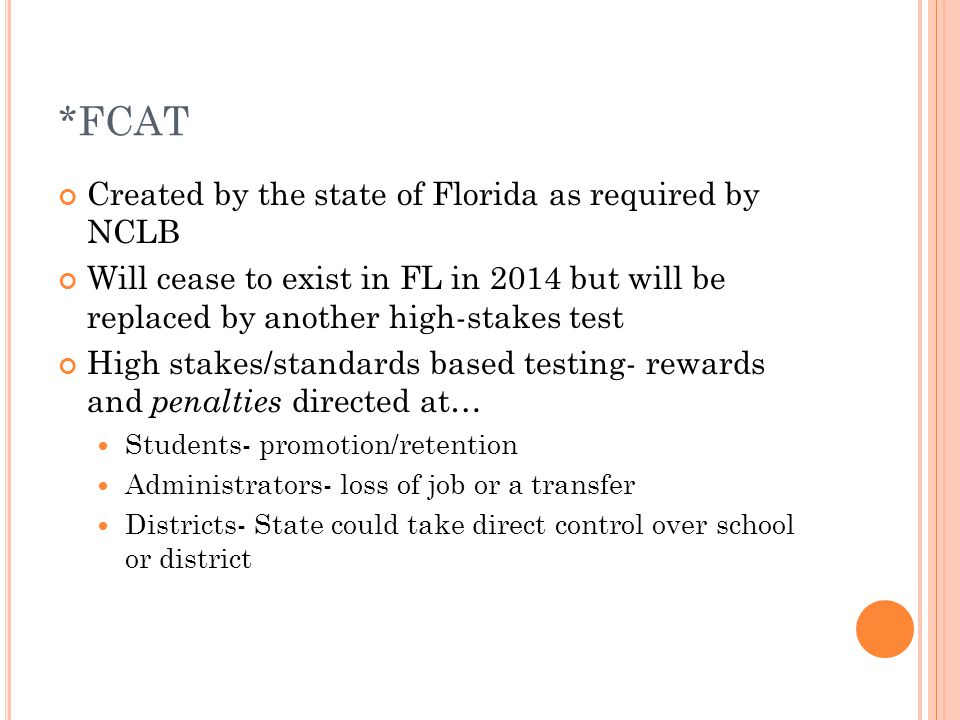 *FCAT Created by the state of Florida as required by NCLB Will cease to exist in FL in 2014 but will be replaced by another high-stakes test High stakes/standards based testing- rewards and penalties directed at… Students- promotion/retention Administrators- loss of job or a transfer Districts- State could take direct control over school or district