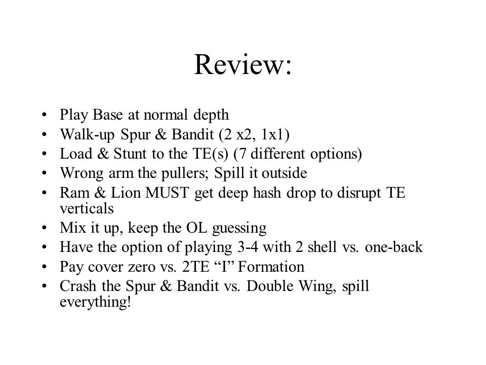 Review: Play Base at normal depth Walk-up Spur & Bandit (2 x2, 1x1) Load & Stunt to the TE(s) (7 different options) Wrong arm the pullers; Spill it outside Ram & Lion MUST get deep hash drop to disrupt TE verticals Mix it up, keep the OL guessing Have the option of playing 3-4 with 2 shell vs.