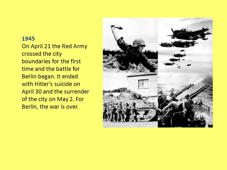 1945 On April 21 the Red Army crossed the city boundaries for the first time and the battle for Berlin began. It ended with Hitler's suicide on April