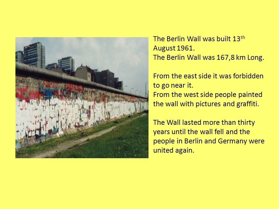The Berlin Wall was built 13 th August 1961. The Berlin Wall was 167,8 km Long.