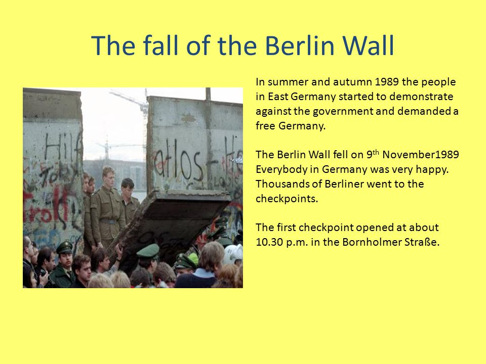 The fall of the Berlin Wall In summer and autumn 1989 the people in East Germany started to demonstrate against the government and demanded a free Ger