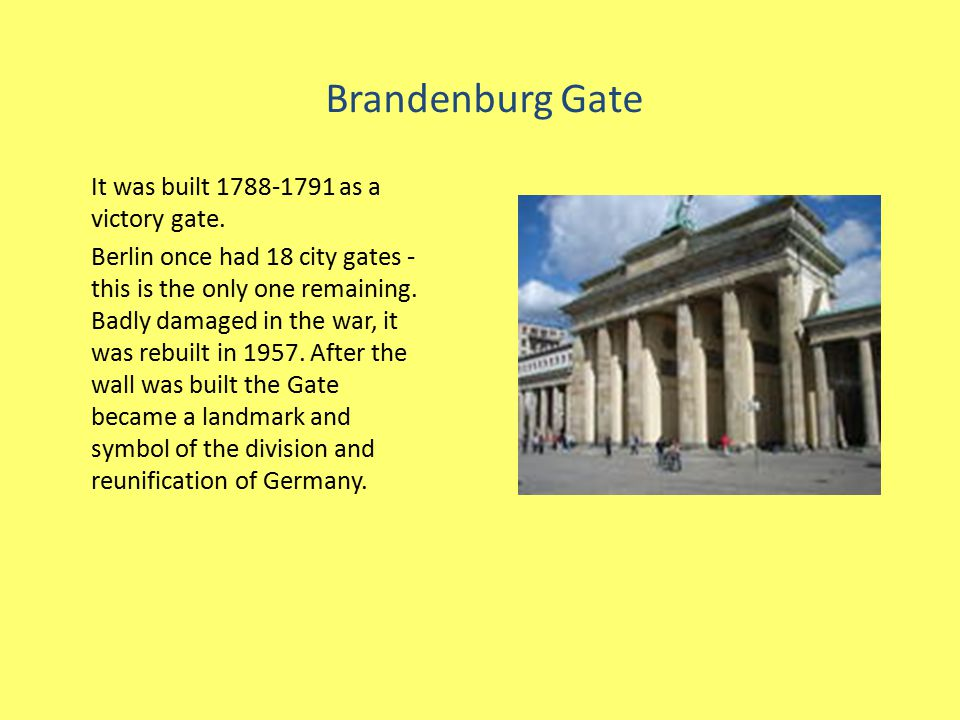 Brandenburg Gate It was built 1788-1791 as a victory gate. Berlin once had 18 city gates - this is the only one remaining. Badly damaged in the war, i