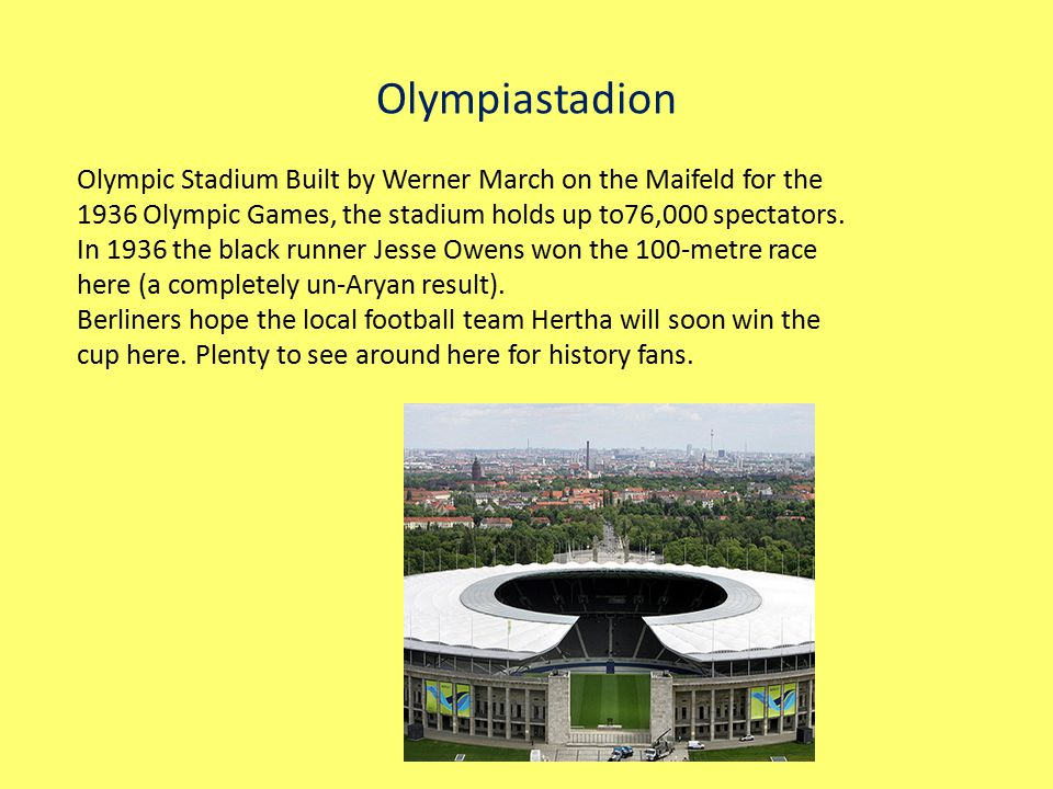 Olympiastadion Olympic Stadium Built by Werner March on the Maifeld for the 1936 Olympic Games, the stadium holds up to76,000 spectators.