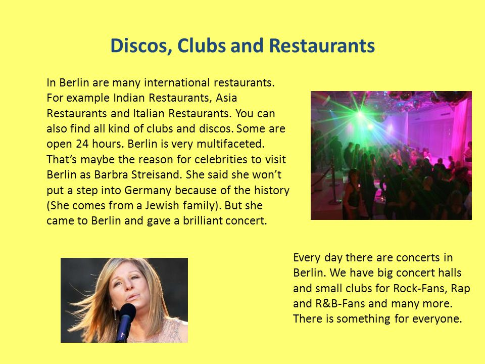 Discos, Clubs and Restaurants In Berlin are many international restaurants. For example Indian Restaurants, Asia Restaurants and Italian Restaurants.