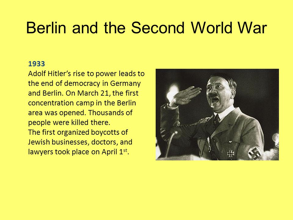 Berlin and the Second World War 1933 Adolf Hitler's rise to power leads to the end of democracy in Germany and Berlin. On March 21, the first concentr