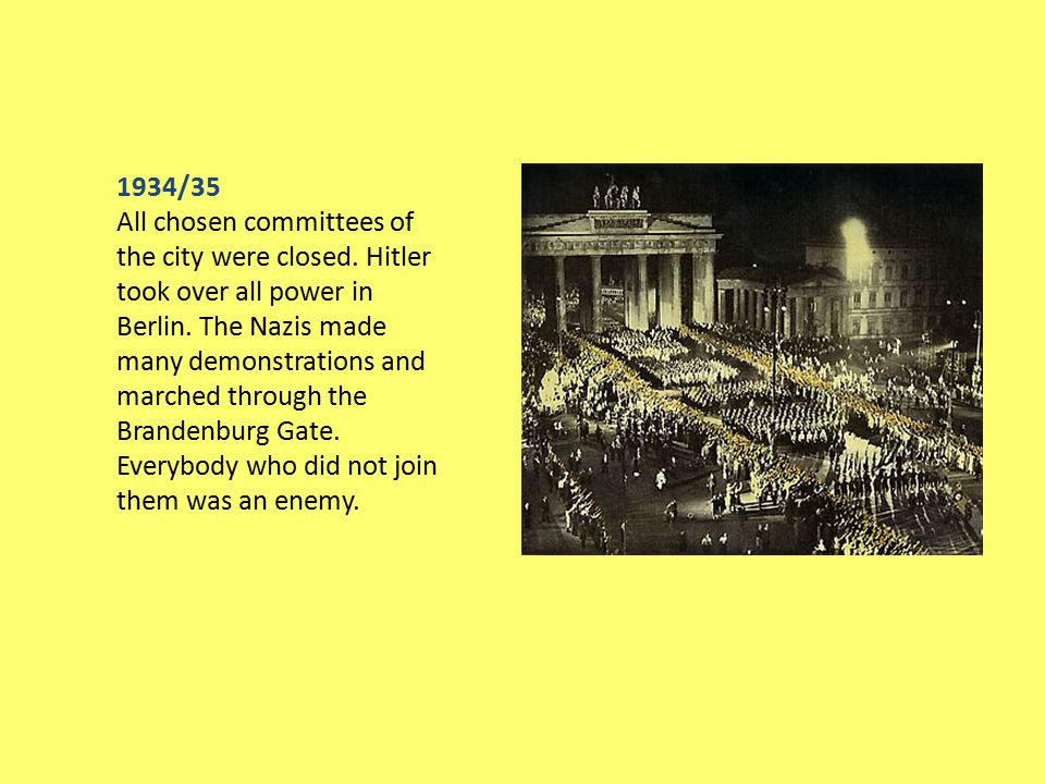 1934/35 All chosen committees of the city were closed. Hitler took over all power in Berlin. The Nazis made many demonstrations and marched through th
