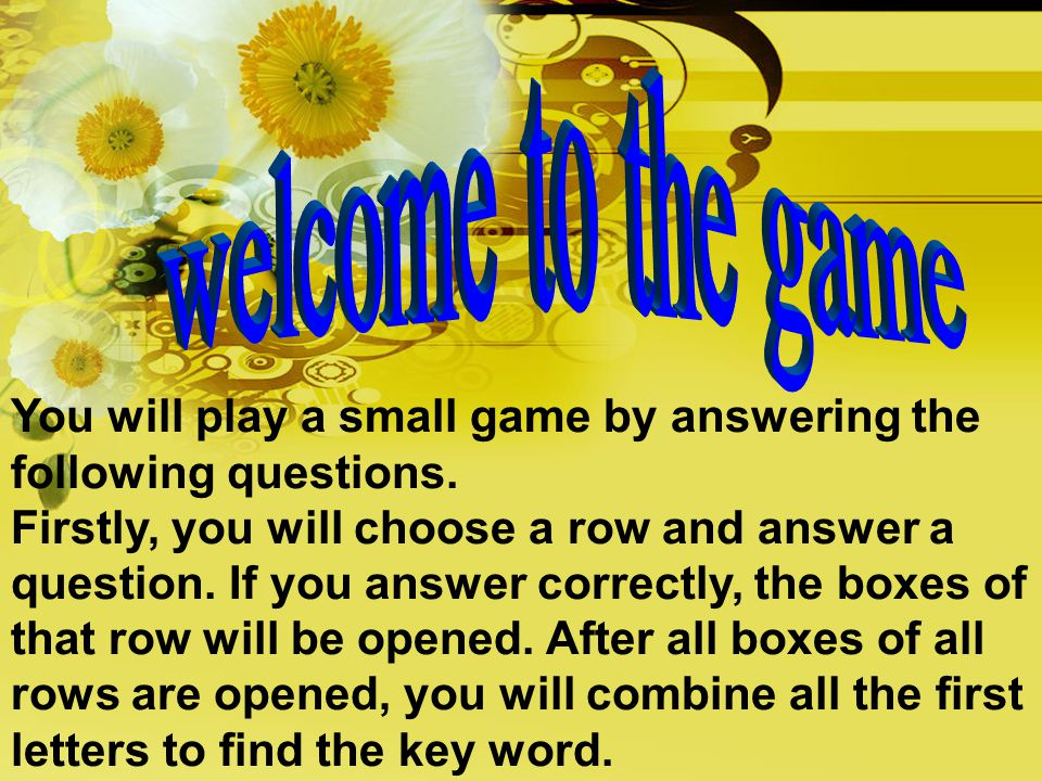 You will play a small game by answering the following questions. Firstly, you will choose a row and answer a question. If you answer correctly, the bo