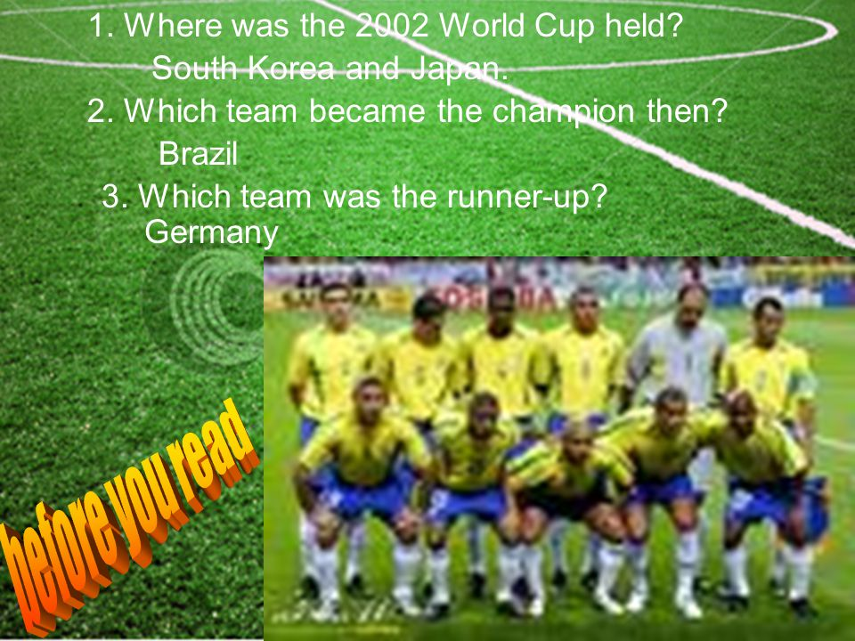 1. Where was the 2002 World Cup held? South Korea and Japan. 2. Which team became the champion then? Brazil 3. Which team was the runner-up? Germany