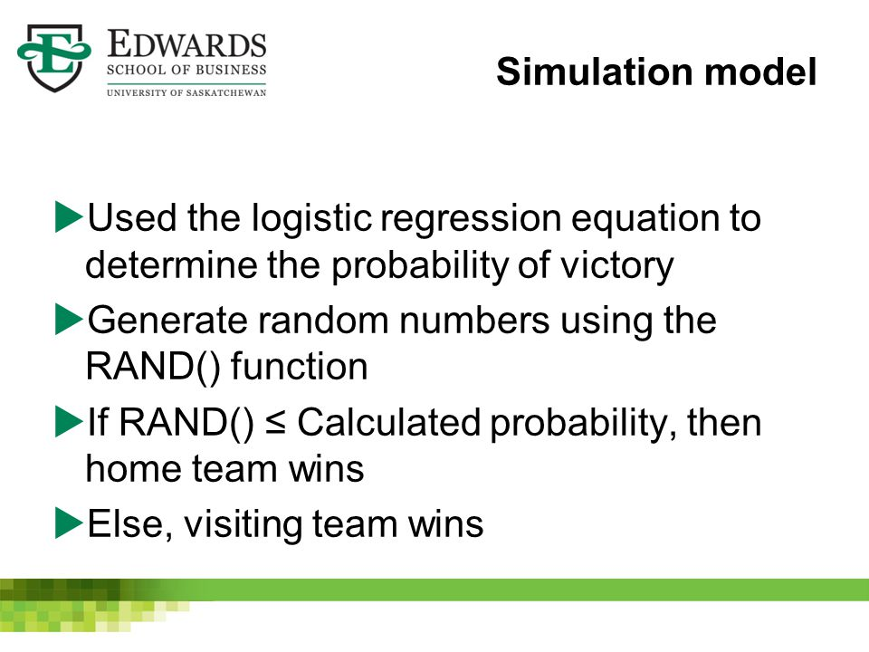 Simulation model  Used the logistic regression equation to determine the probability of victory  Generate random numbers using the RAND() function  If RAND() ≤ Calculated probability, then home team wins  Else, visiting team wins