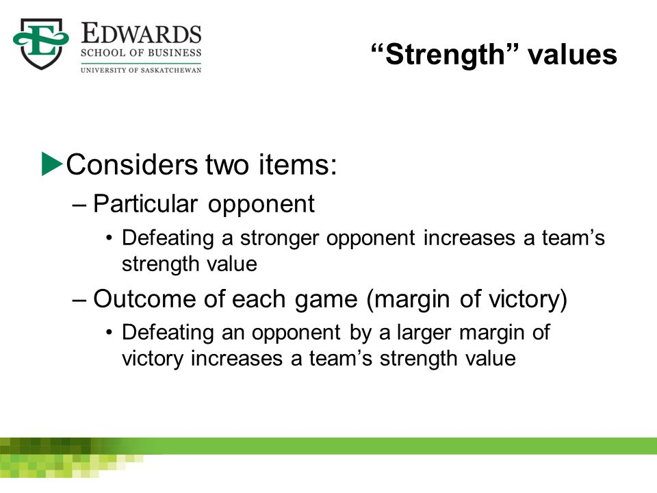 Strength values  Considers two items: –Particular opponent Defeating a stronger opponent increases a team's strength value –Outcome of each game (margin of victory) Defeating an opponent by a larger margin of victory increases a team's strength value