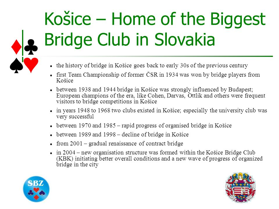 Košice – Home of the Biggest Bridge Club in Slovakia the history of bridge in Košice goes back to early 30s of the previous century first Team Championship of former ČSR in 1934 was won by bridge players from Košice between 1938 and 1944 bridge in Košice was strongly influenced by Budapest; European champions of the era, like Cohen, Darvas, Ottlik and others were frequent visitors to bridge competitions in Košice in years 1948 to 1968 two clubs existed in Košice; especially the university club was very successful between 1970 and 1985 – rapid progress of organised bridge in Košice between 1989 and 1998 – decline of bridge in Košice from 2001 – gradual renaissance of contract bridge in 2004 – new organisation structure was formed within the Košice Bridge Club (KBK) initiating better overall conditions and a new wave of progress of organized bridge in the city