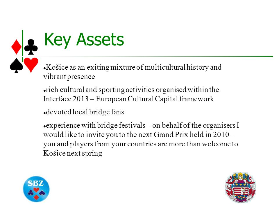 Key Assets Košice as an exiting mixture of multicultural history and vibrant presence rich cultural and sporting activities organised within the Interface 2013 – European Cultural Capital framework devoted local bridge fans experience with bridge festivals – on behalf of the organisers I would like to invite you to the next Grand Prix held in 2010 – you and players from your countries are more than welcome to Košice next spring