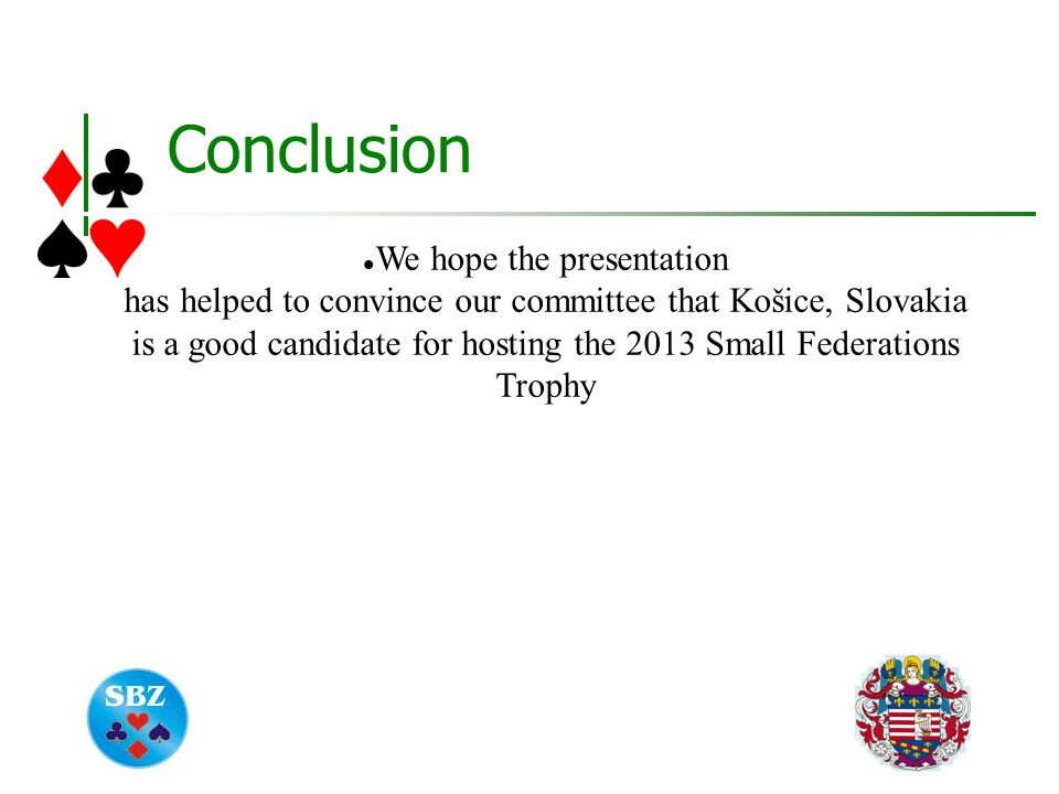Conclusion We hope the presentation has helped to convince our committee that Košice, Slovakia is a good candidate for hosting the 2013 Small Federations Trophy