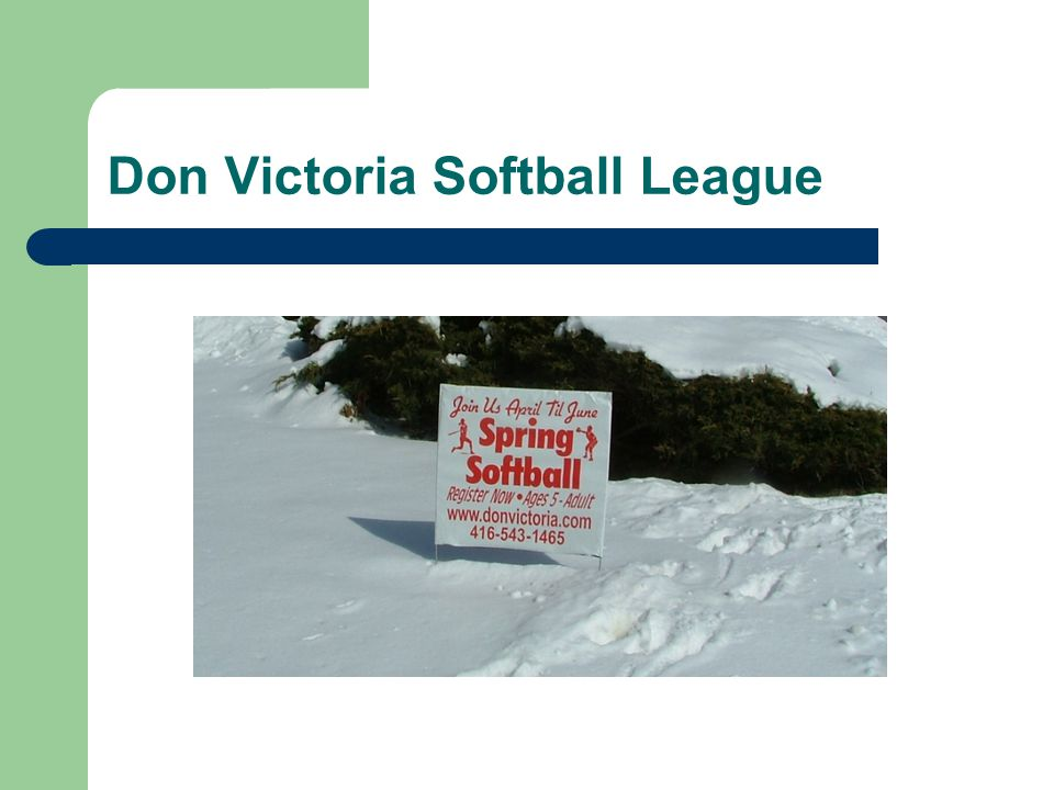 Don Victoria Softball League Preparing the field: Home team prepares park for game Allow at least 15 minutes for preparation (more if it has rained) Carry a rake and shovel if possible A bucket & old shammys come in handy Hammer & Tape measure provided