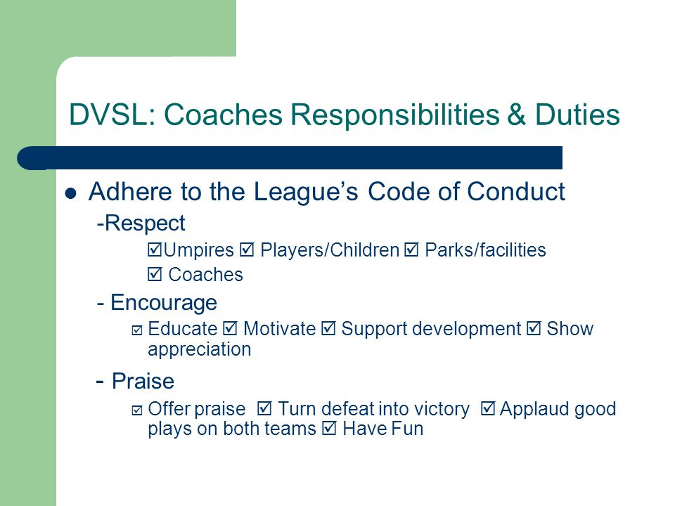 DVSL: Coaches Responsibilities & Duties Adhere to the League's Code of Conduct -Respect  Umpires  Players/Children  Parks/facilities  Coaches - En