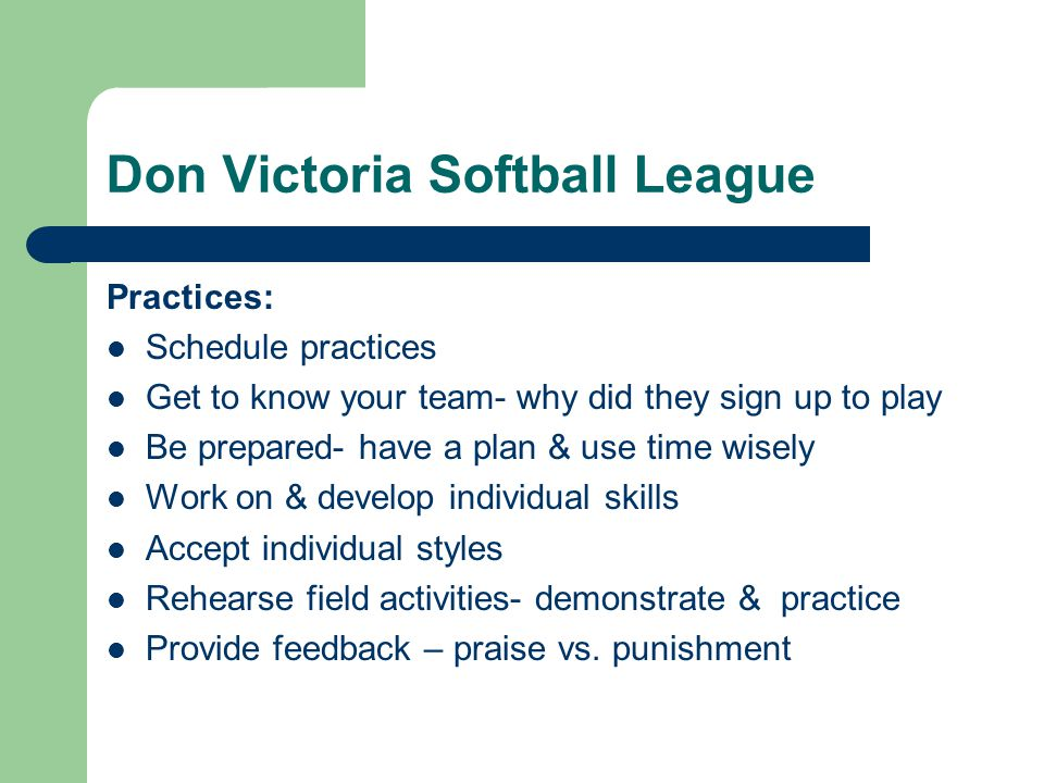 Don Victoria Softball League Practices: Schedule practices Get to know your team- why did they sign up to play Be prepared- have a plan & use time wis