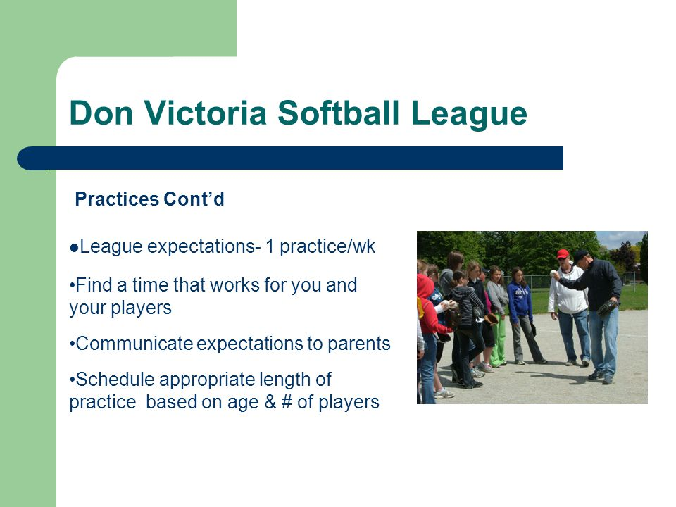 Don Victoria Softball League League expectations- 1 practice/wk Find a time that works for you and your players Communicate expectations to parents Schedule appropriate length of practice based on age & # of players Practices Cont'd