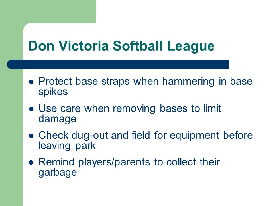Don Victoria Softball League Protect base straps when hammering in base spikes Use care when removing bases to limit damage Check dug-out and field for equipment before leaving park Remind players/parents to collect their garbage
