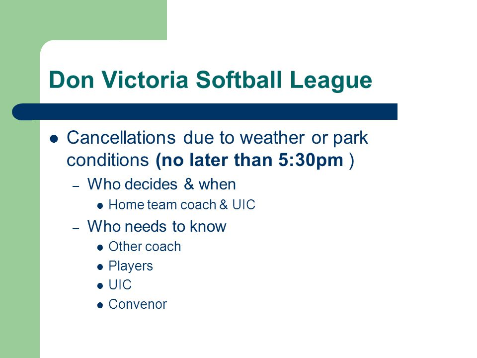 Don Victoria Softball League Cancellations due to weather or park conditions (no later than 5:30pm ) – Who decides & when Home team coach & UIC – Who
