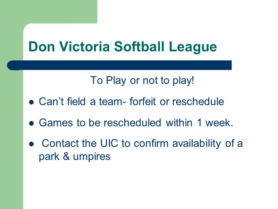 Don Victoria Softball League To Play or not to play! Can't field a team- forfeit or reschedule Games to be rescheduled within 1 week. Contact the UIC