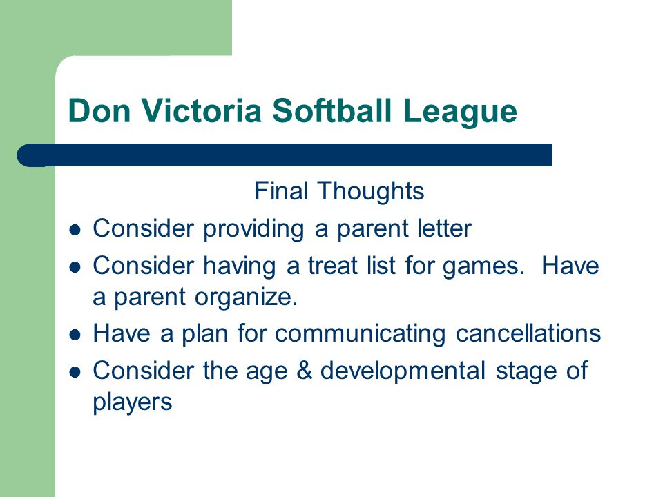 Don Victoria Softball League Final Thoughts Consider providing a parent letter Consider having a treat list for games. Have a parent organize. Have a