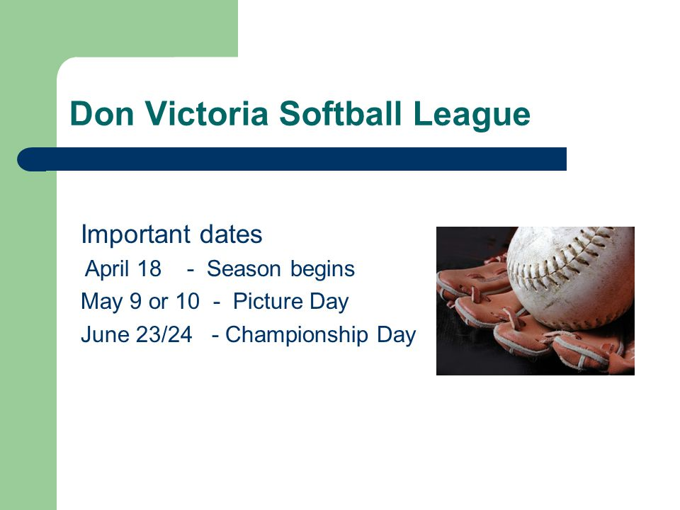 Don Victoria Softball League Practices: Schedule practices Get to know your team- why did they sign up to play Be prepared- have a plan & use time wisely Work on & develop individual skills Accept individual styles Rehearse field activities- demonstrate & practice Provide feedback – praise vs.