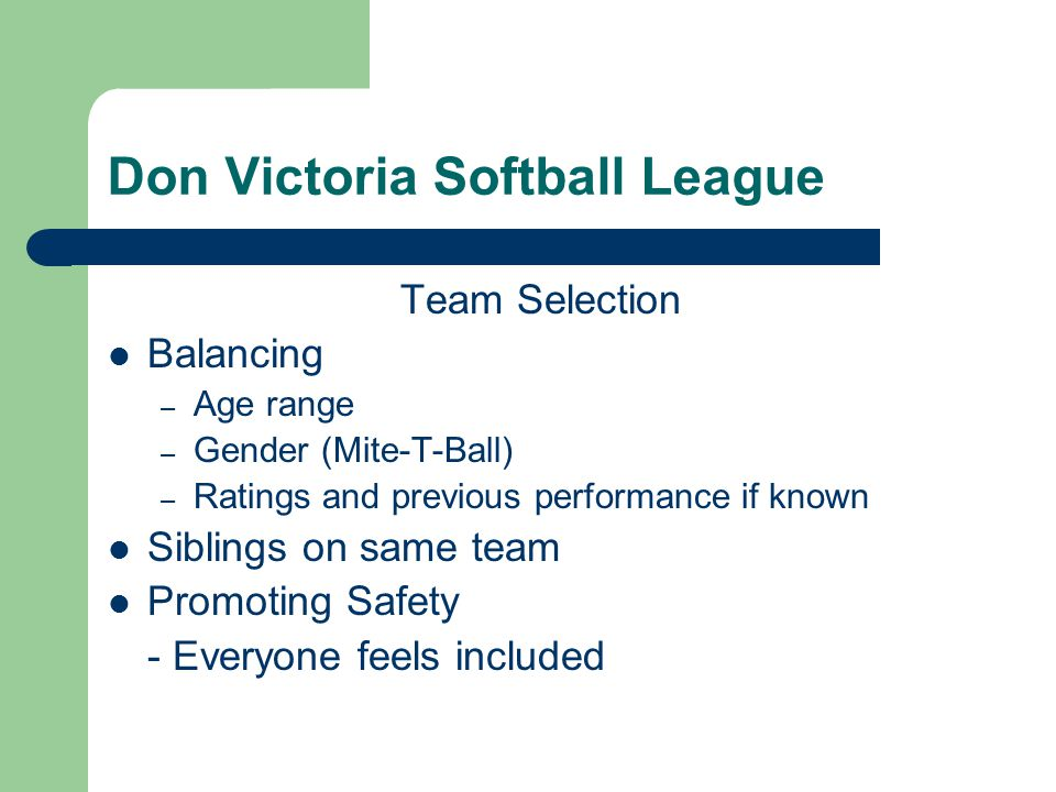 Don Victoria Softball League Team Selection Balancing – Age range – Gender (Mite-T-Ball) – Ratings and previous performance if known Siblings on same team Promoting Safety - Everyone feels included