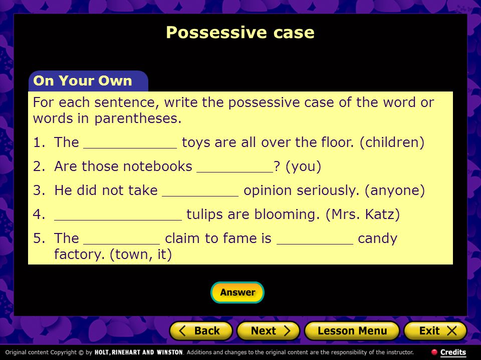 Possessive case For each sentence, write the possessive case of the word or words in parentheses.