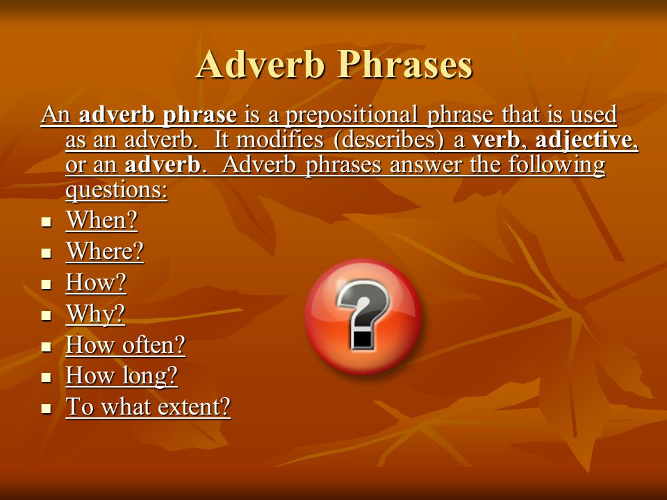 Adverb Phrases An adverb phrase is a prepositional phrase that is used as an adverb.