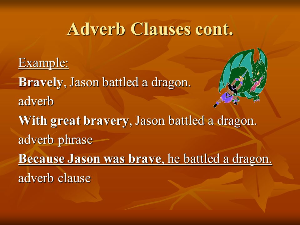 Adverb Clauses cont. Example: Bravely, Jason battled a dragon.