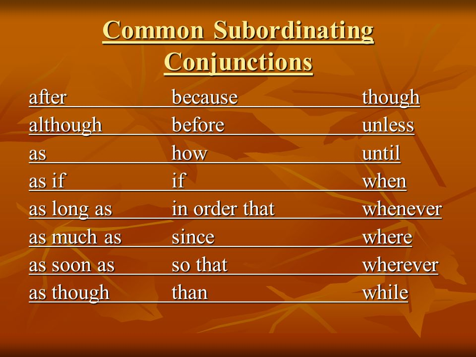 Common Subordinating Conjunctions afterbecausethough althoughbeforeunless ashowuntil as ififwhen as long as in order thatwhenever as much assincewhere as soon asso thatwherever as thoughthanwhile