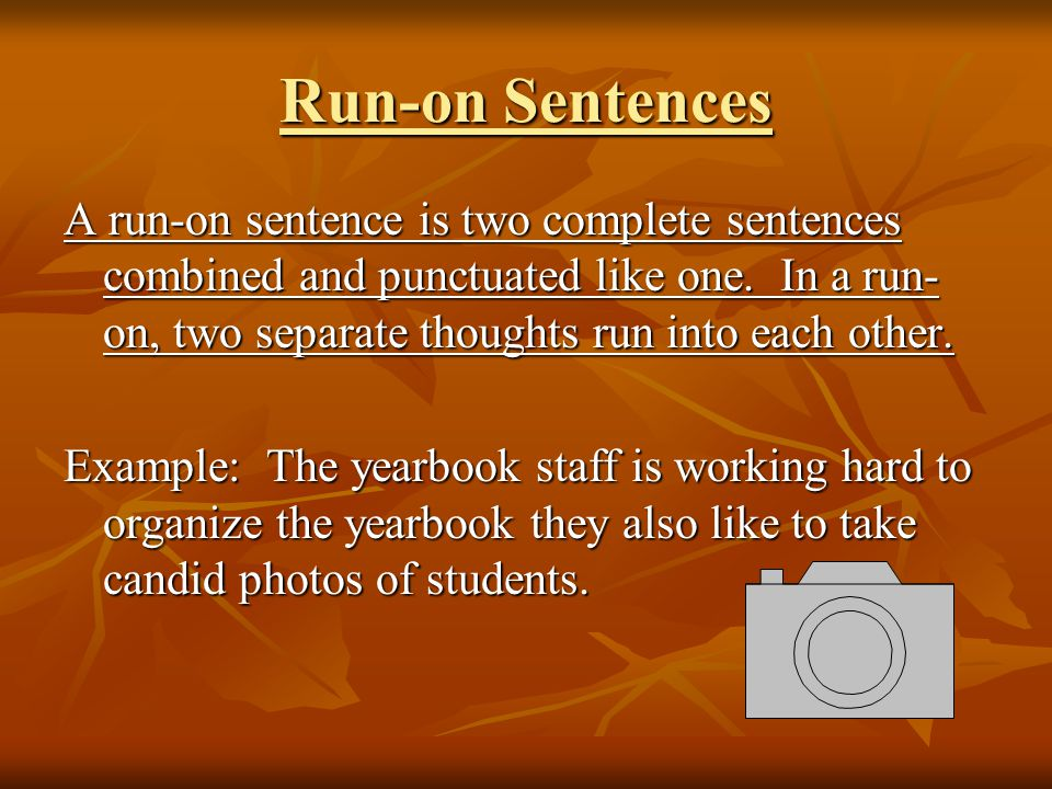 Run-on Sentences A run-on sentence is two complete sentences combined and punctuated like one.