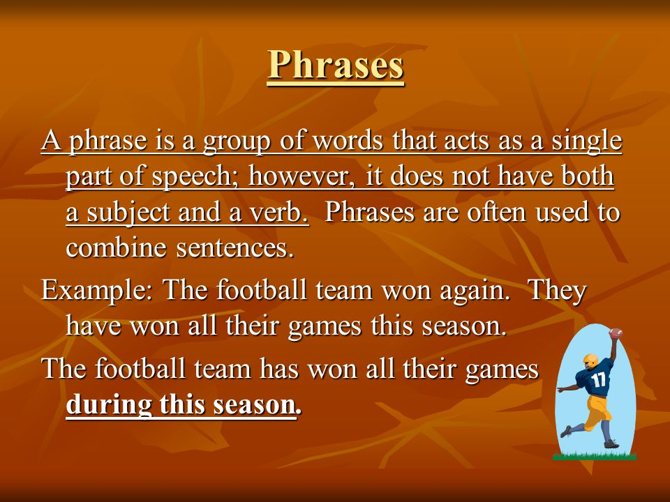 Phrases A phrase is a group of words that acts as a single part of speech; however, it does not have both a subject and a verb.