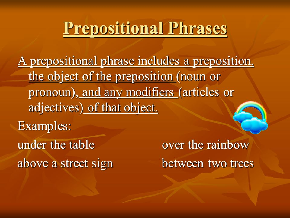 Prepositional Phrases A prepositional phrase includes a preposition, the object of the preposition (noun or pronoun), and any modifiers (articles or adjectives) of that object.