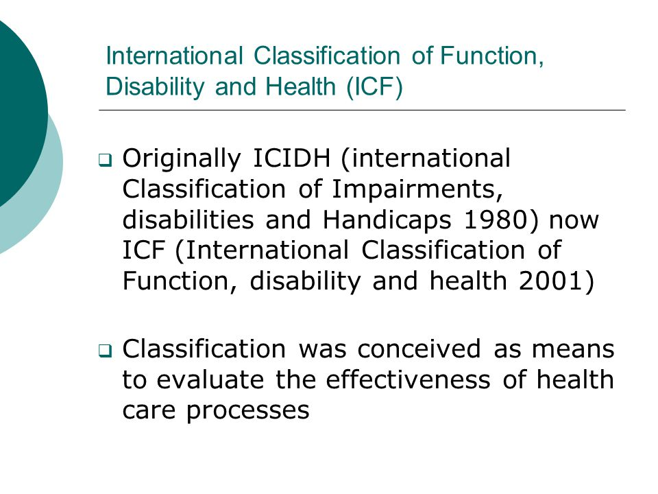 International Classification of Function, Disability and Health (ICF)  Originally ICIDH (international Classification of Impairments, disabilities an