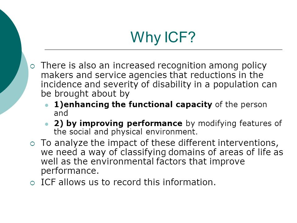 Why ICF?  There is also an increased recognition among policy makers and service agencies that reductions in the incidence and severity of disability
