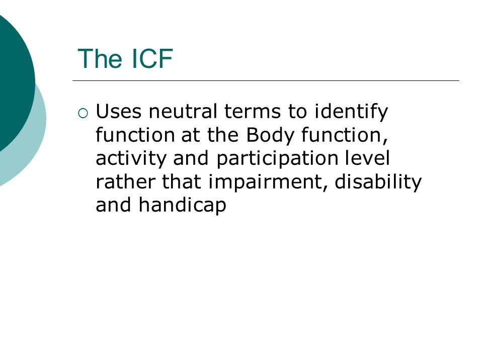 The ICF  Uses neutral terms to identify function at the Body function, activity and participation level rather that impairment, disability and handic