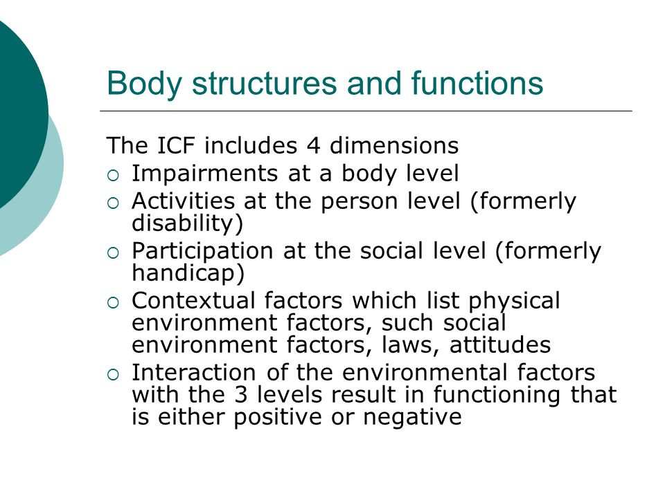 Body structures and functions The ICF includes 4 dimensions  Impairments at a body level  Activities at the person level (formerly disability)  Par