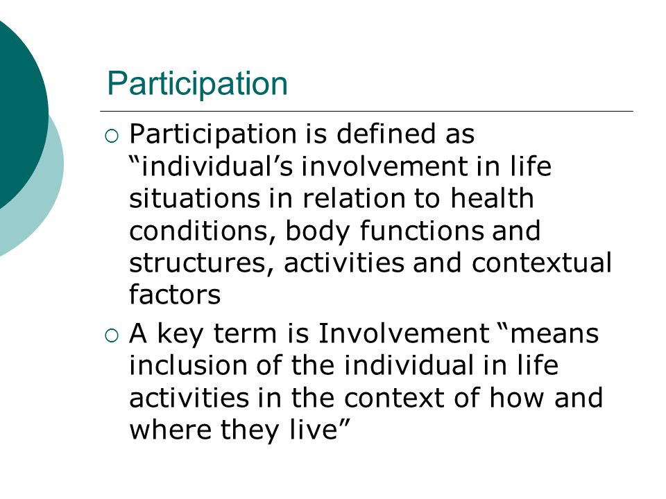 """Participation  Participation is defined as """"individual's involvement in life situations in relation to health conditions, body functions and structur"""