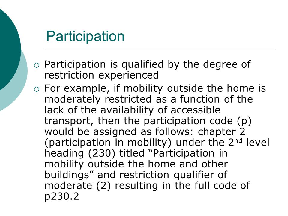 Participation  Participation is qualified by the degree of restriction experienced  For example, if mobility outside the home is moderately restrict