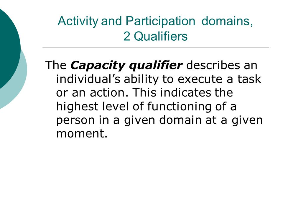 Activity and Participation domains, 2 Qualifiers The Capacity qualifier describes an individual's ability to execute a task or an action. This indicat